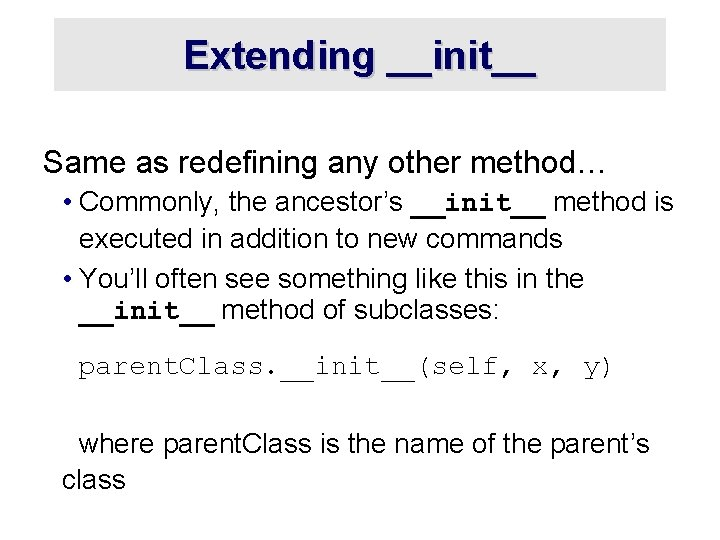 Extending __init__ Same as redefining any other method… • Commonly, the ancestor's __init__ method