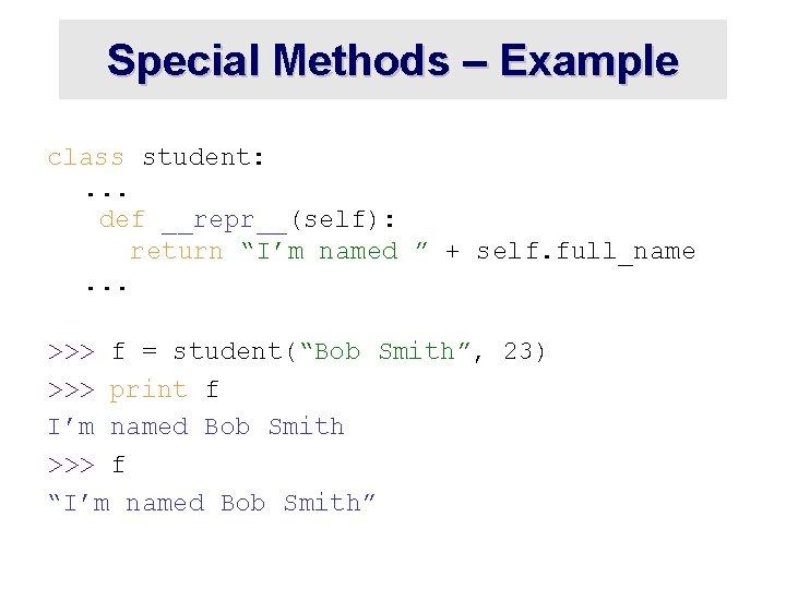 "Special Methods – Example class student: . . . def __repr__(self): return ""I'm named"