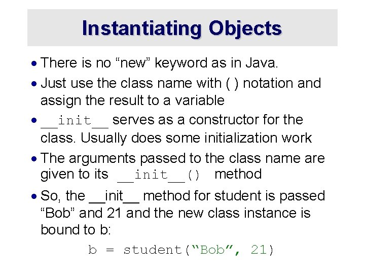 """Instantiating Objects · There is no """"new"""" keyword as in Java. · Just use"""
