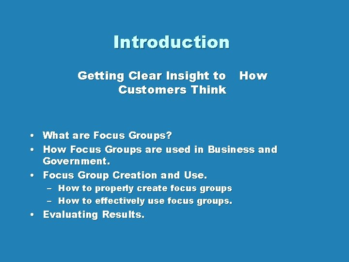 Introduction Getting Clear Insight to Customers Think How • What are Focus Groups? •