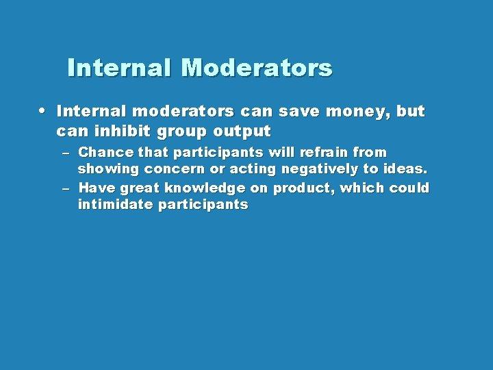 Internal Moderators • Internal moderators can save money, but can inhibit group output –