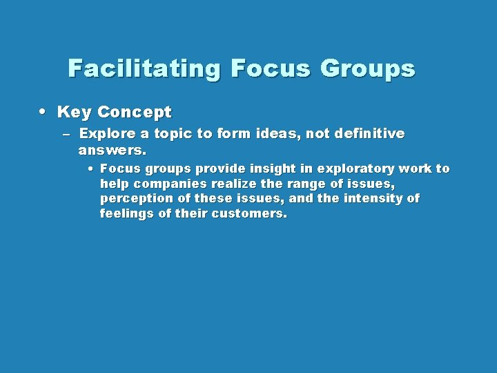 Facilitating Focus Groups • Key Concept – Explore a topic to form ideas, not