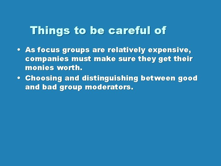 Things to be careful of • As focus groups are relatively expensive, companies must