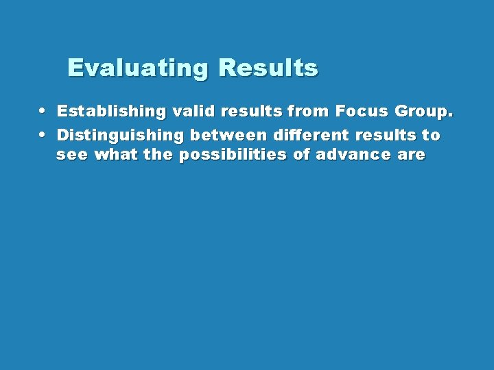 Evaluating Results • Establishing valid results from Focus Group. • Distinguishing between different results
