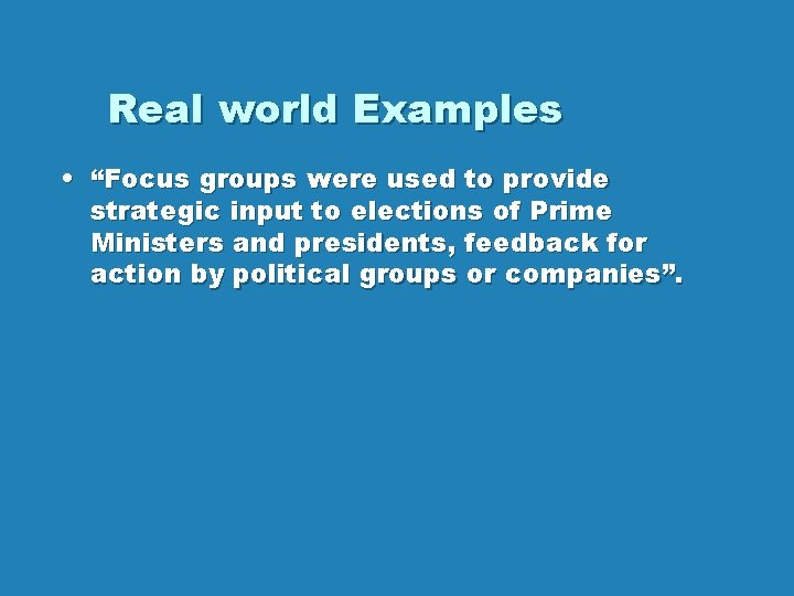 """Real world Examples • """"Focus groups were used to provide strategic input to elections"""