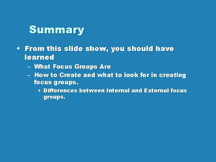 Summary • From this slide show, you should have learned – What Focus Groups