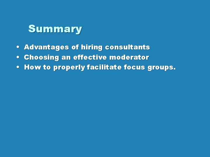 Summary • • • Advantages of hiring consultants Choosing an effective moderator How to