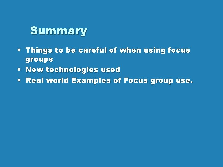 Summary • Things to be careful of when using focus groups • New technologies
