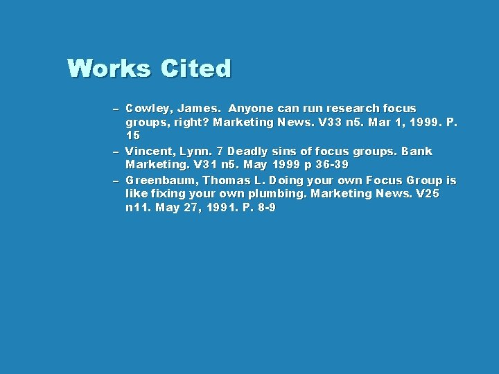 Works Cited – Cowley, James. Anyone can run research focus groups, right? Marketing News.