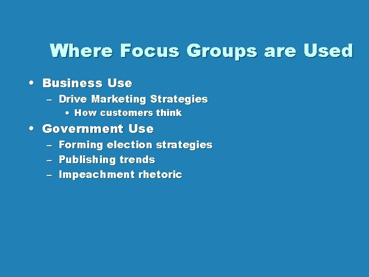 Where Focus Groups are Used • Business Use – Drive Marketing Strategies • How