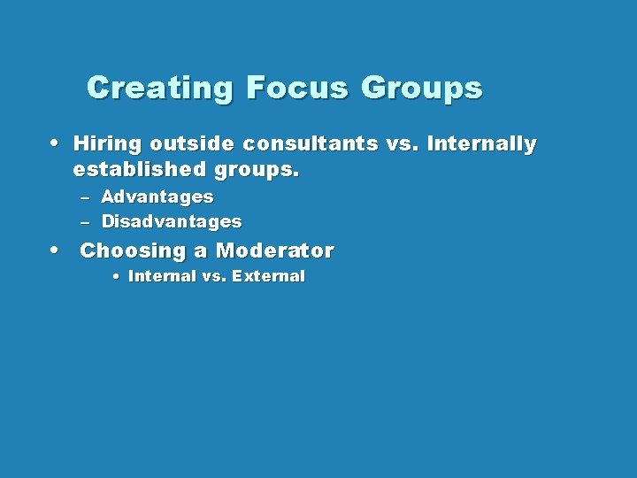 Creating Focus Groups • Hiring outside consultants vs. Internally established groups. – Advantages –