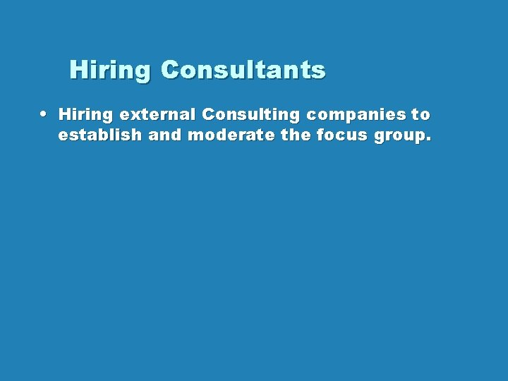 Hiring Consultants • Hiring external Consulting companies to establish and moderate the focus group.