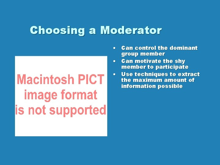 Choosing a Moderator • Can control the dominant group member • Can motivate the