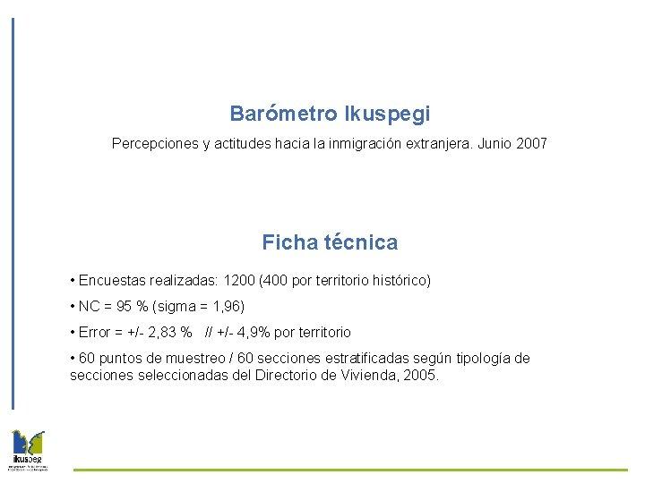 Barómetro Ikuspegi Percepciones y actitudes hacia la inmigración extranjera. Junio 2007 Ficha técnica •