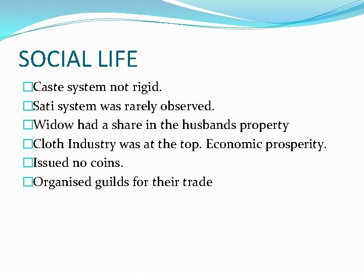 SOCIAL LIFE �Caste system not rigid. �Sati system was rarely observed. �Widow had a