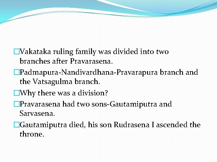 �Vakataka ruling family was divided into two branches after Pravarasena. �Padmapura-Nandivardhana-Pravarapura branch and the