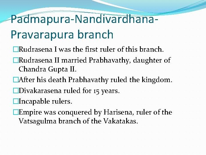 Padmapura-Nandivardhana. Pravarapura branch �Rudrasena I was the first ruler of this branch. �Rudrasena II
