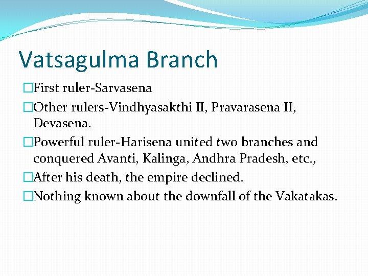 Vatsagulma Branch �First ruler-Sarvasena �Other rulers-Vindhyasakthi II, Pravarasena II, Devasena. �Powerful ruler-Harisena united two