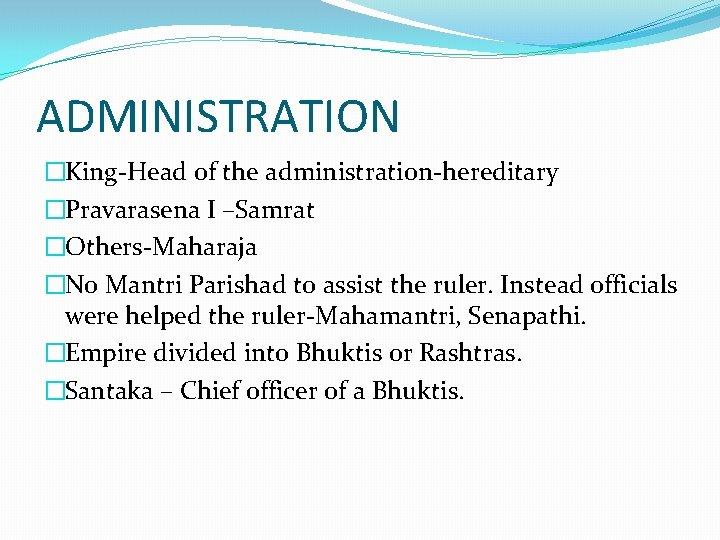 ADMINISTRATION �King-Head of the administration-hereditary �Pravarasena I –Samrat �Others-Maharaja �No Mantri Parishad to assist