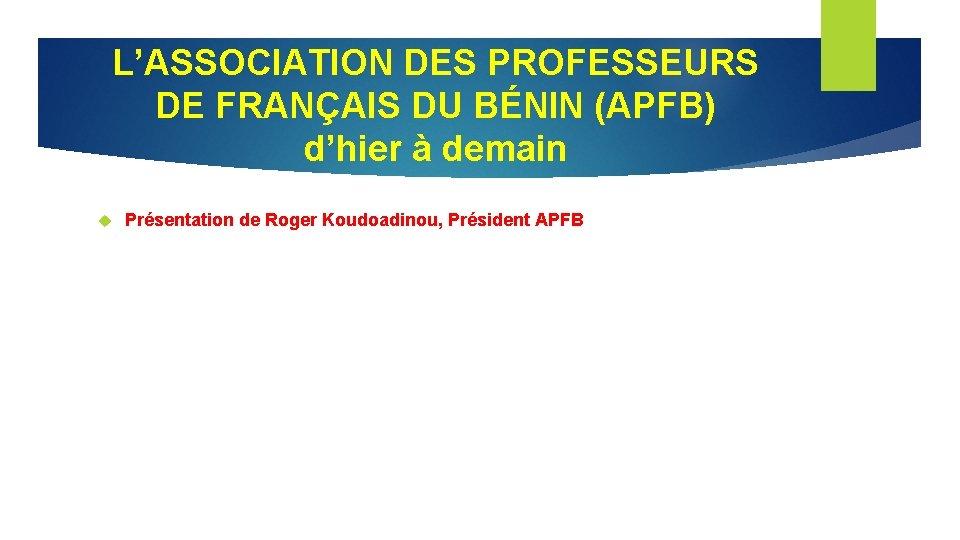 L'ASSOCIATION DES PROFESSEURS DE FRANÇAIS DU BÉNIN (APFB) d'hier à demain Présentation de Roger
