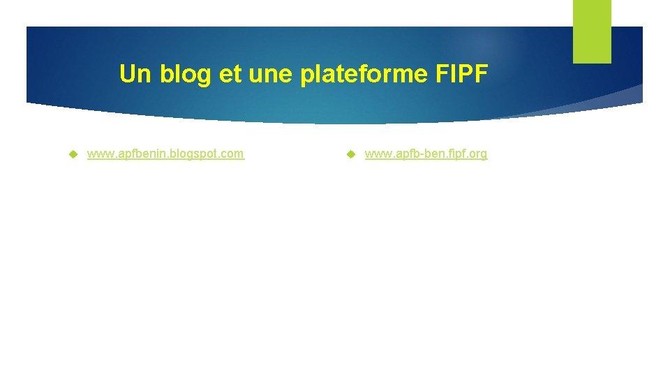 Un blog et une plateforme FIPF www. apfbenin. blogspot. com www. apfb-ben. fipf. org