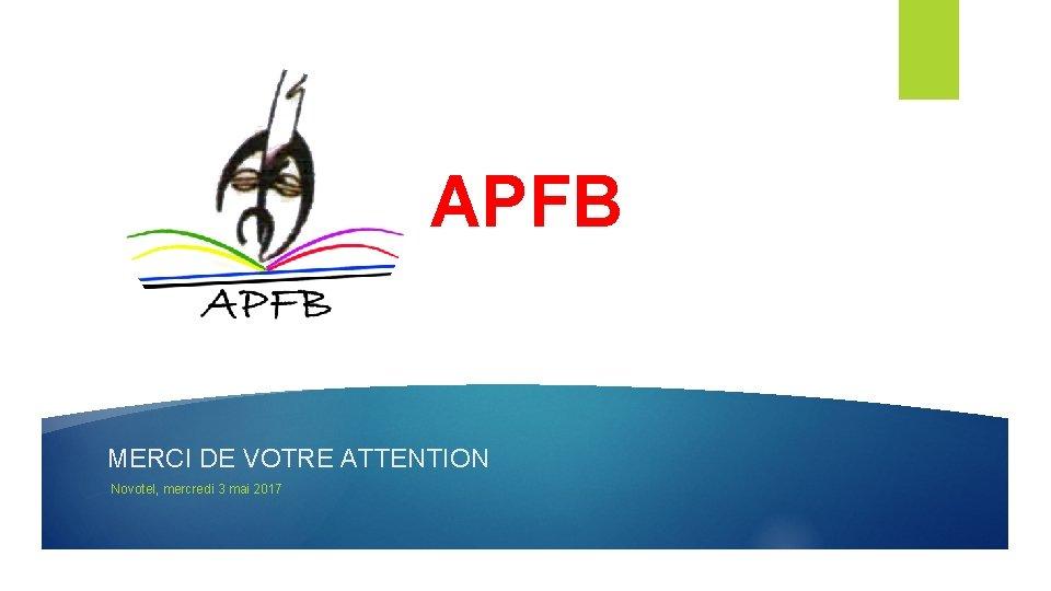 APFB MERCI DE VOTRE ATTENTION Novotel, mercredi 3 mai 2017