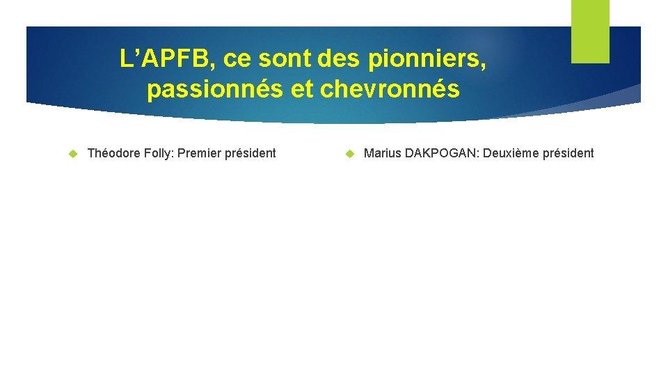 L'APFB, ce sont des pionniers, passionnés et chevronnés Théodore Folly: Premier président Marius DAKPOGAN: