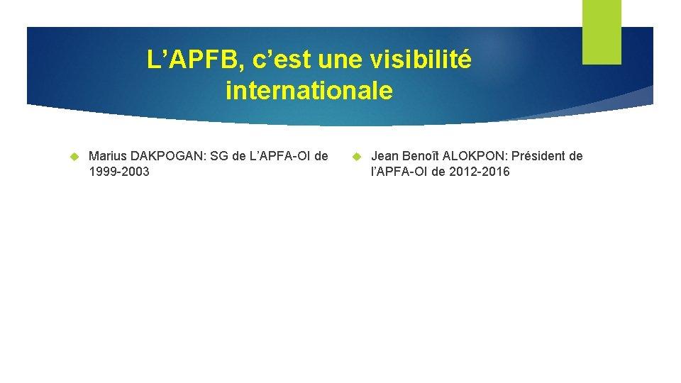 L'APFB, c'est une visibilité internationale Marius DAKPOGAN: SG de L'APFA-OI de 1999 -2003 Jean