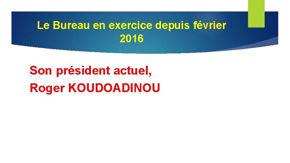 Le Bureau en exercice depuis février 2016 Son président actuel, Roger KOUDOADINOU
