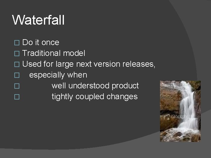 Waterfall Do it once � Traditional model � Used for large next version releases,