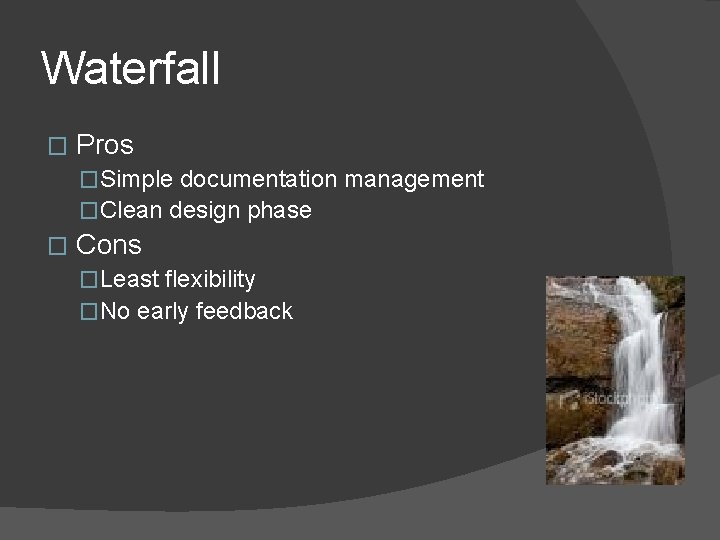 Waterfall � Pros �Simple documentation management �Clean design phase � Cons �Least flexibility �No
