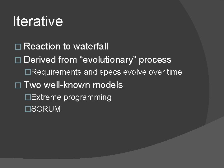 """Iterative � Reaction to waterfall � Derived from """"evolutionary"""" process �Requirements and specs evolve"""