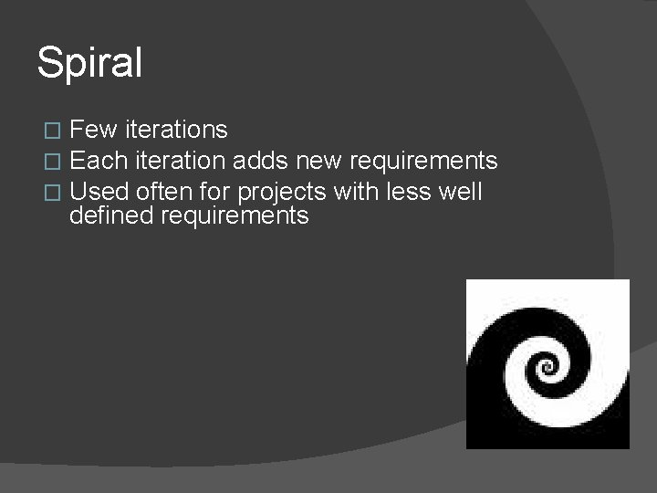 Spiral � � � Few iterations Each iteration adds new requirements Used often for