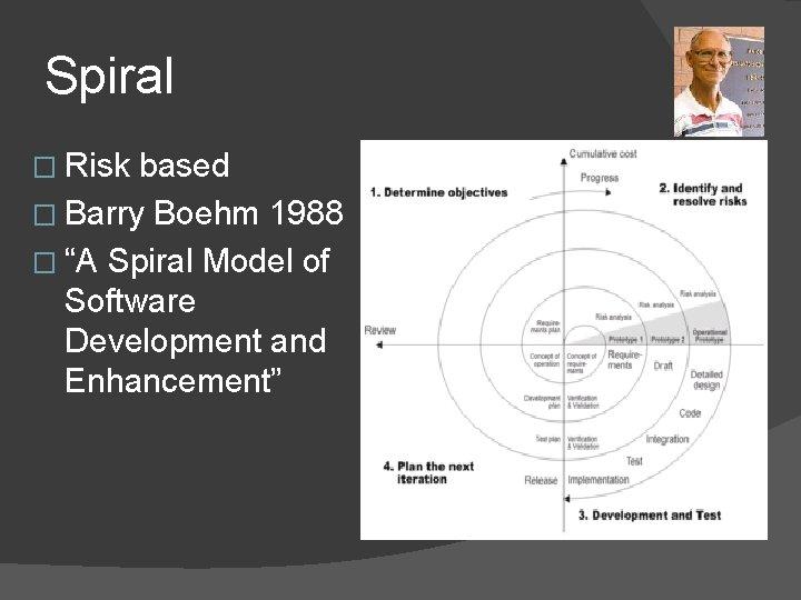 """Spiral � Risk based � Barry Boehm 1988 � """"A Spiral Model of Software"""