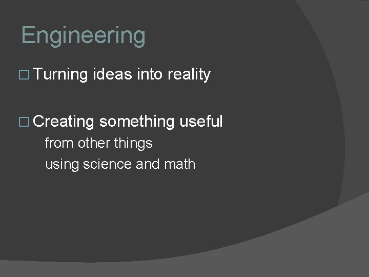 Engineering � Turning ideas into reality � Creating something useful from other things using
