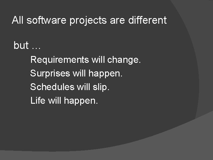 All software projects are different but … Requirements will change. Surprises will happen. Schedules