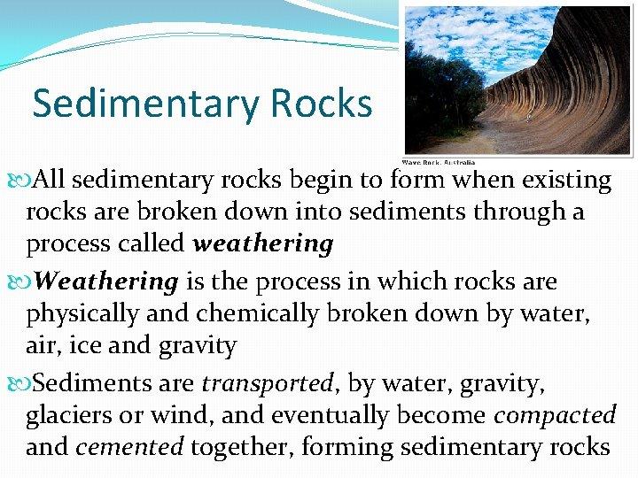 Sedimentary Rocks All sedimentary rocks begin to form when existing rocks are broken down