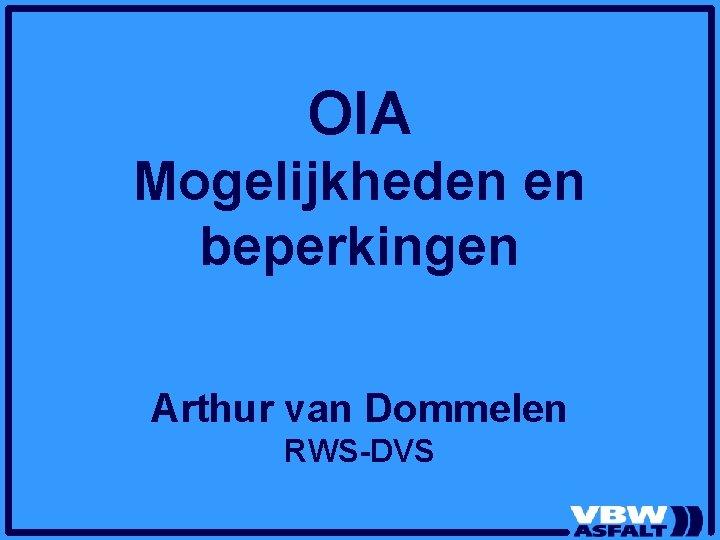 OIA Mogelijkheden en beperkingen Arthur van Dommelen RWS-DVS