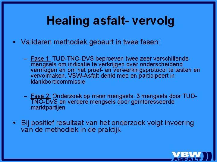 Healing asfalt- vervolg • Valideren methodiek gebeurt in twee fasen: – Fase 1: TUD-TNO-DVS