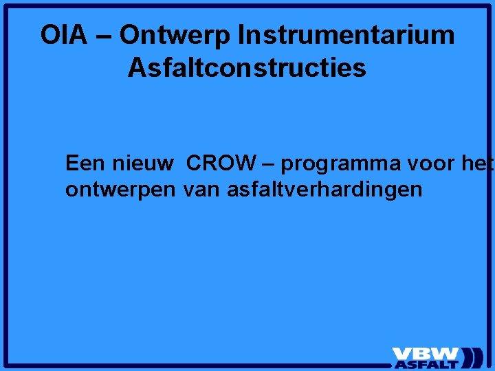 OIA – Ontwerp Instrumentarium Asfaltconstructies Een nieuw CROW – programma voor het ontwerpen van