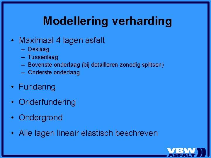 Modellering verharding • Maximaal 4 lagen asfalt – – Deklaag Tussenlaag Bovenste onderlaag (bij