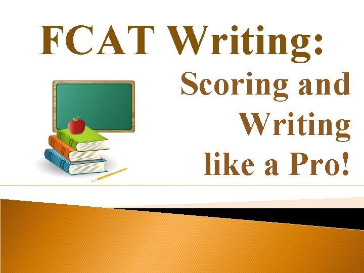 FCAT Writing: Scoring and Writing like a Pro!