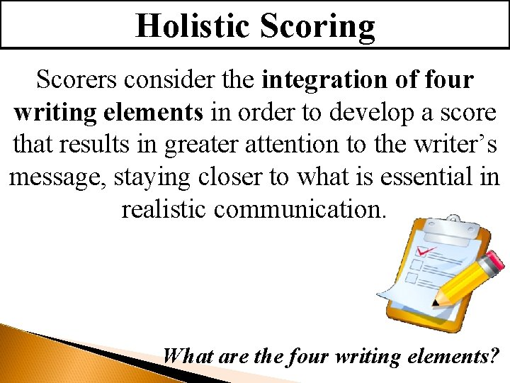 Holistic Scoring Scorers consider the integration of four writing elements in order to develop