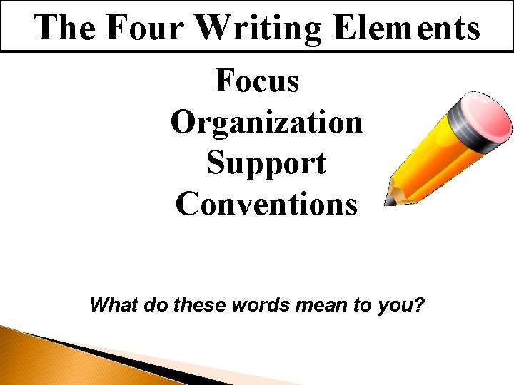 The Four Writing Elements Focus Organization Support Conventions What do these words mean to