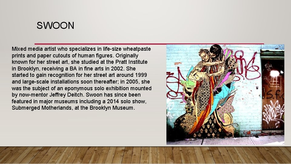 SWOON Mixed media artist who specializes in life-size wheatpaste prints and paper cutouts of