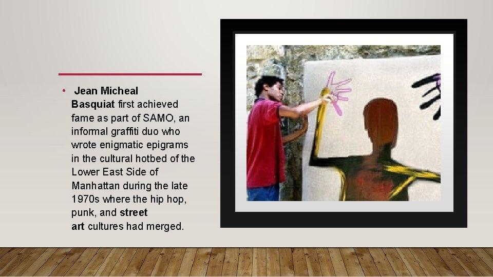 • Jean Micheal Basquiat first achieved fame as part of SAMO, an informal