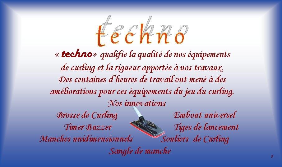 techno « techno» qualifie la qualité de nos équipements de curling et la rigueur
