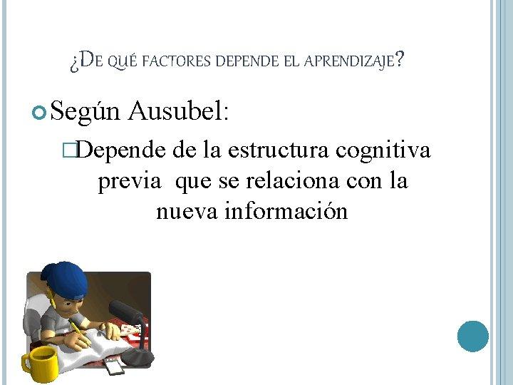 ¿DE QUÉ FACTORES DEPENDE EL APRENDIZAJE? Según Ausubel: �Depende de la estructura cognitiva previa