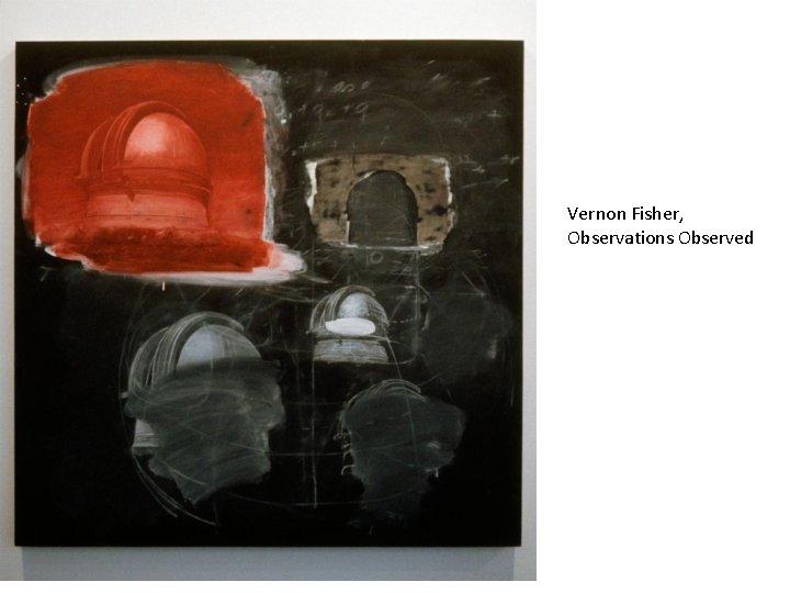 Vernon Fisher, Observations Observed