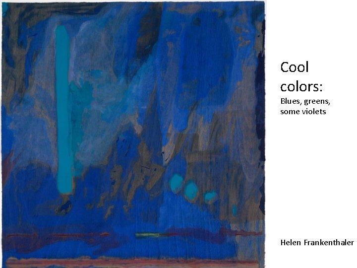 Cool colors: Blues, greens, some violets Helen Frankenthaler